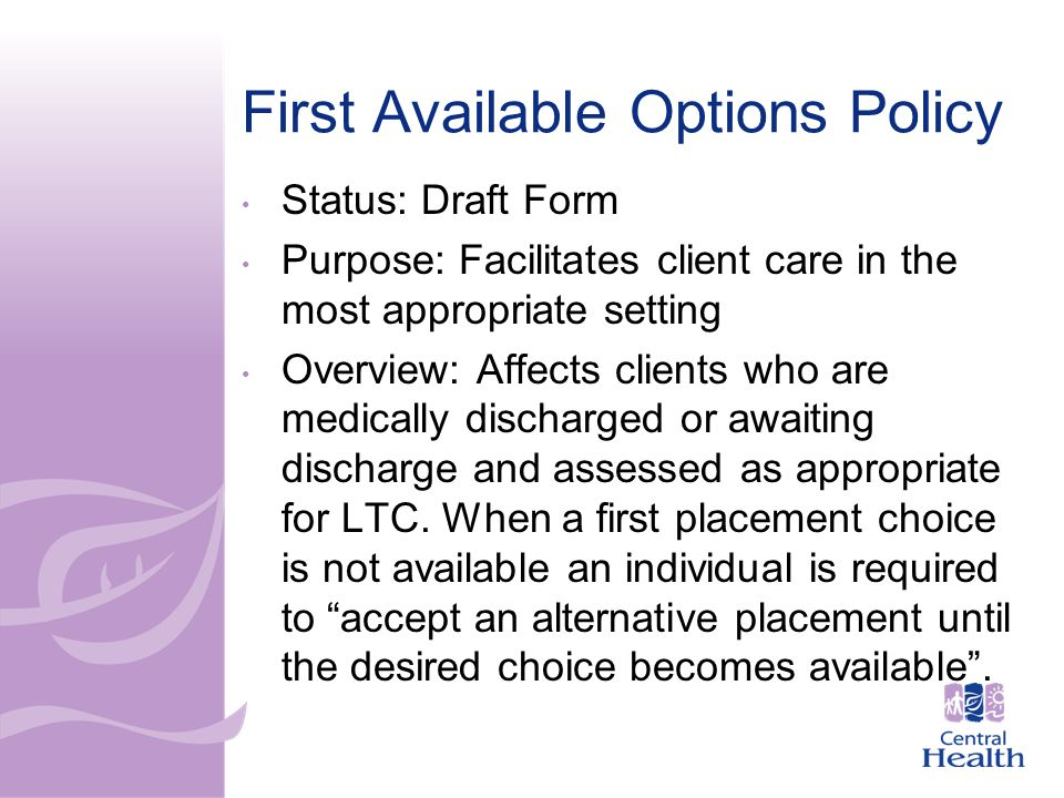 First Available Options Policy Status: Draft Form Purpose: Facilitates client care in the most appropriate setting Overview: Affects clients who are medically discharged or awaiting discharge and assessed as appropriate for LTC.