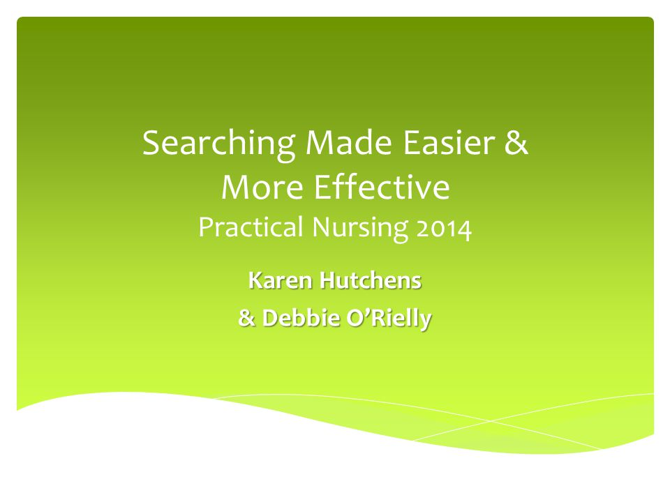 Searching Made Easier & More Effective Practical Nursing 2014 Karen Hutchens & Debbie O'Rielly