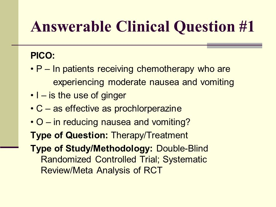 Answerable Clinical Question #1 PICO: P – In patients receiving chemotherapy who are experiencing moderate nausea and vomiting I – is the use of ginger C – as effective as prochlorperazine O – in reducing nausea and vomiting.