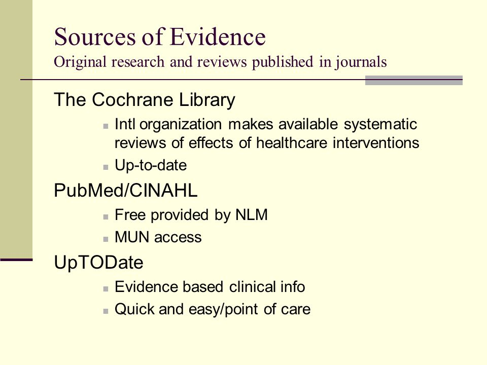 Sources of Evidence Original research and reviews published in journals The Cochrane Library Intl organization makes available systematic reviews of effects of healthcare interventions Up-to-date PubMed/CINAHL Free provided by NLM MUN access UpTODate Evidence based clinical info Quick and easy/point of care