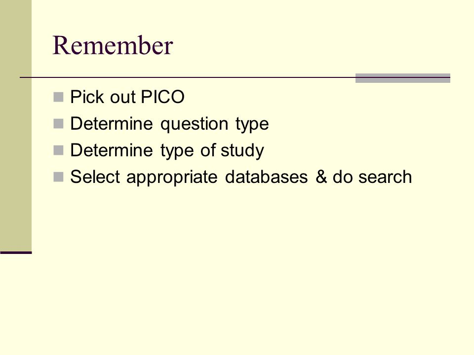 Remember Pick out PICO Determine question type Determine type of study Select appropriate databases & do search