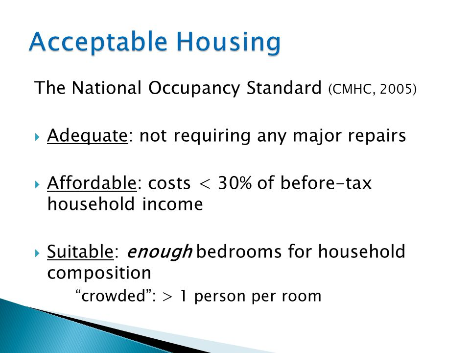 The National Occupancy Standard (CMHC, 2005)  Adequate: not requiring any major repairs  Affordable: costs < 30% of before-tax household income  Suitable: enough bedrooms for household composition crowded : > 1 person per room