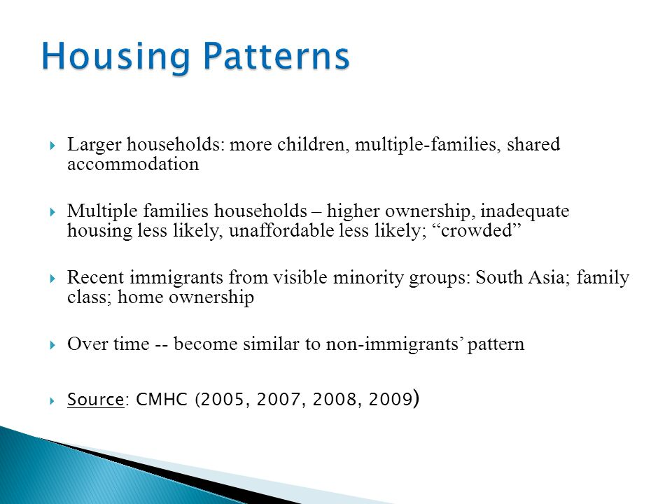 Larger households: more children, multiple-families, shared accommodation  Multiple families households – higher ownership, inadequate housing less likely, unaffordable less likely; crowded  Recent immigrants from visible minority groups: South Asia; family class; home ownership  Over time -- become similar to non-immigrants' pattern  Source: CMHC (2005, 2007, 2008, 2009 )