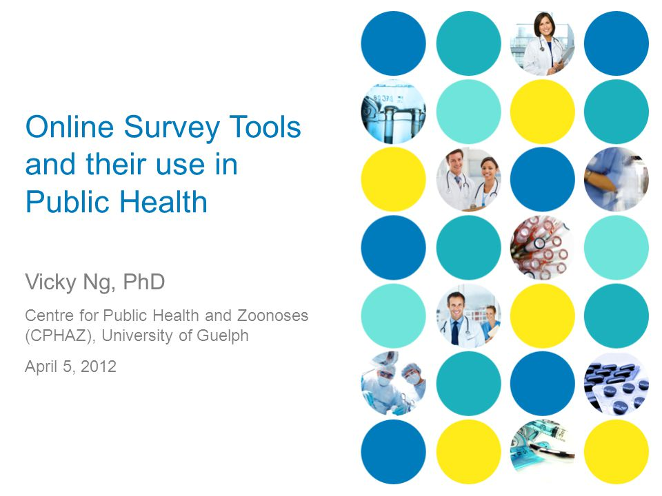 Online Survey Tools and their use in Public Health Vicky Ng, PhD Centre for Public Health and Zoonoses (CPHAZ), University of Guelph April 5, 2012