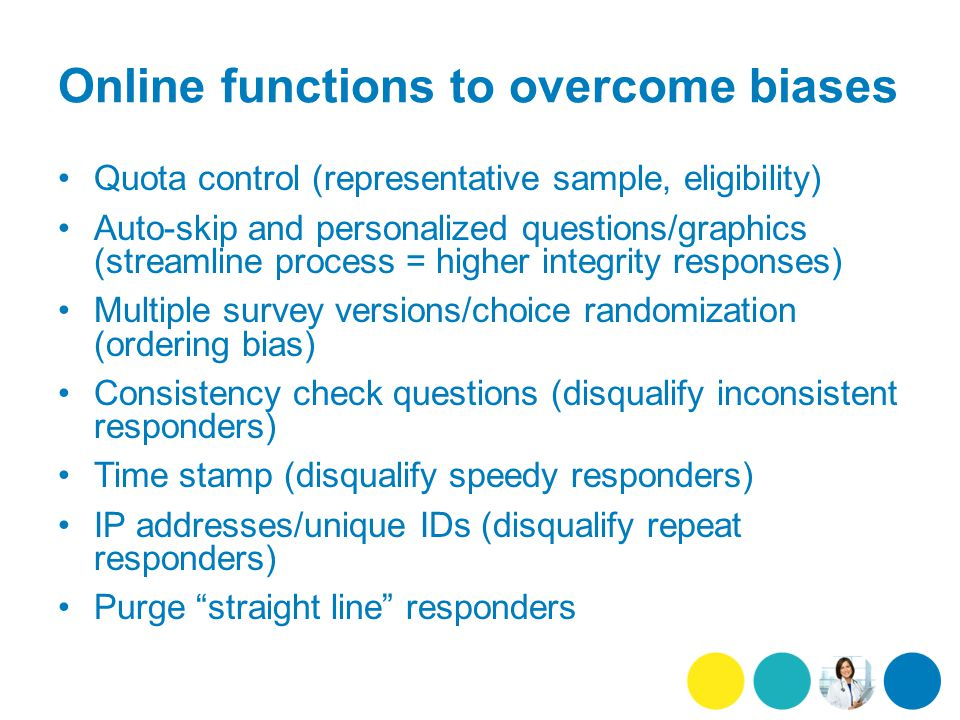 Online functions to overcome biases Quota control (representative sample, eligibility) Auto-skip and personalized questions/graphics (streamline process = higher integrity responses) Multiple survey versions/choice randomization (ordering bias) Consistency check questions (disqualify inconsistent responders) Time stamp (disqualify speedy responders) IP addresses/unique IDs (disqualify repeat responders) Purge straight line responders