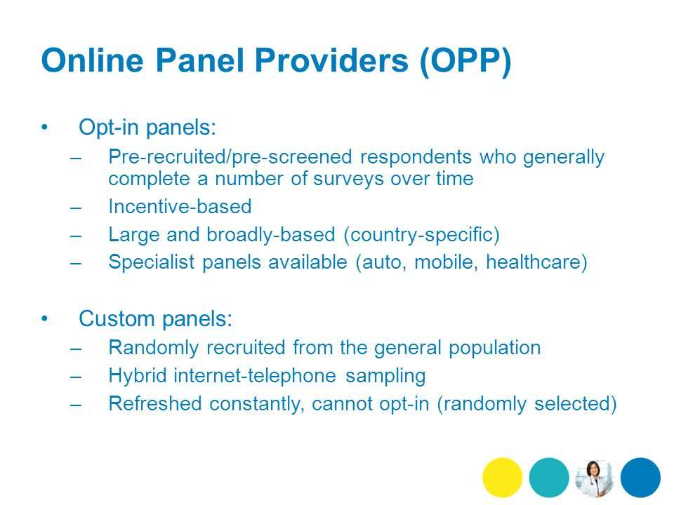 Online Panel Providers (OPP) Opt-in panels: –Pre-recruited/pre-screened respondents who generally complete a number of surveys over time –Incentive-based –Large and broadly-based (country-specific) –Specialist panels available (auto, mobile, healthcare) Custom panels: –Randomly recruited from the general population –Hybrid internet-telephone sampling –Refreshed constantly, cannot opt-in (randomly selected)