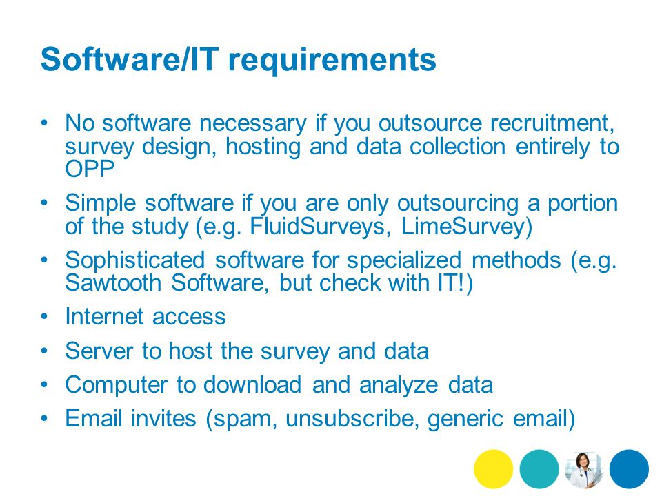 Software/IT requirements No software necessary if you outsource recruitment, survey design, hosting and data collection entirely to OPP Simple software if you are only outsourcing a portion of the study (e.g.