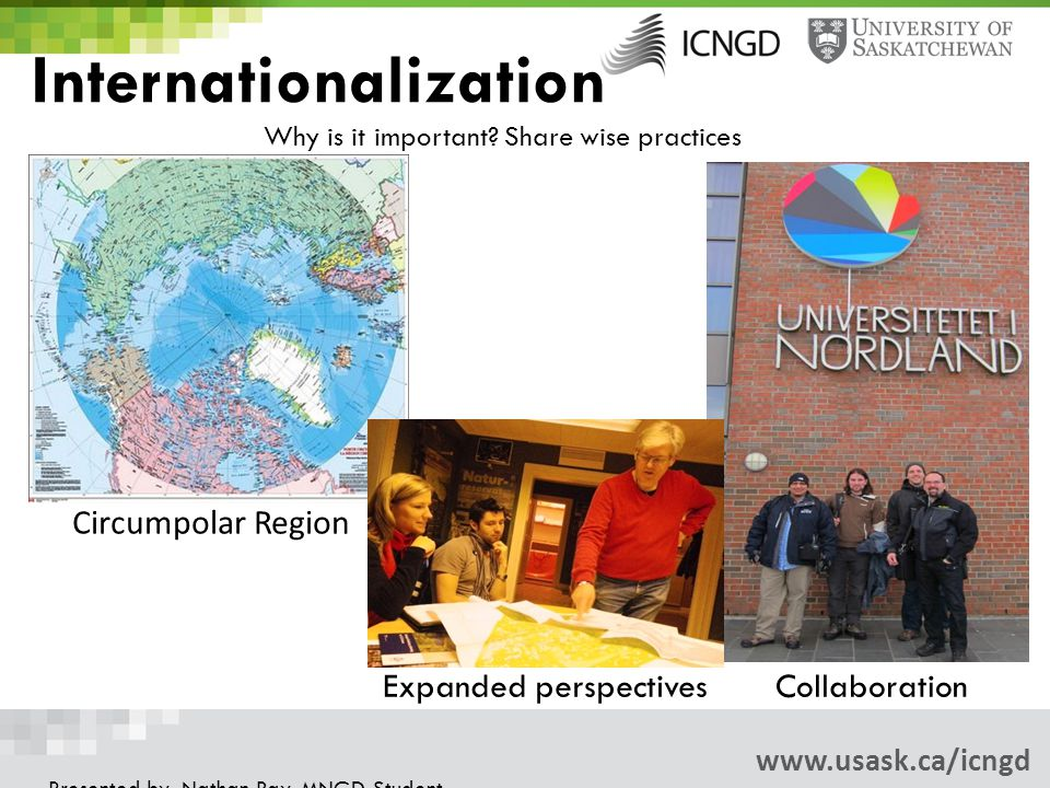 www.usask.ca/icngd Presented by: Nathan Ray, MNGD Student Circumpolar Region Internationalization Why is it important.