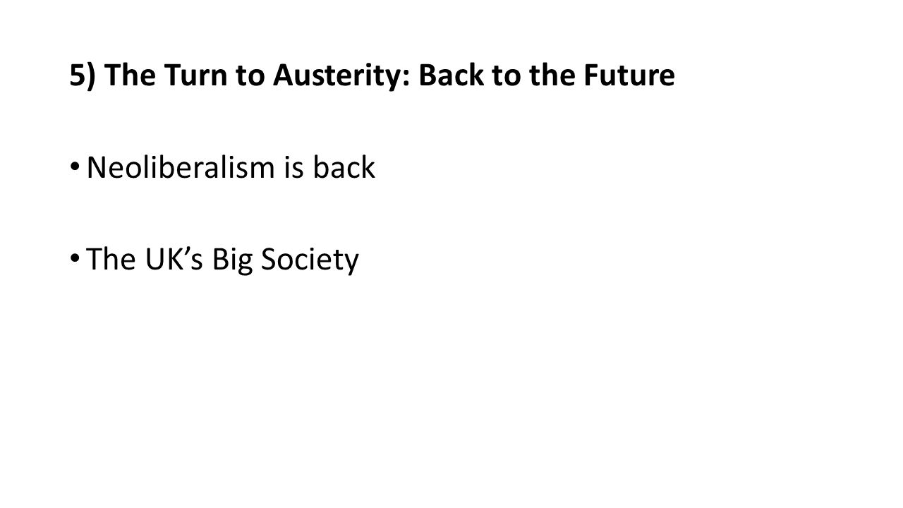 5) The Turn to Austerity: Back to the Future Neoliberalism is back The UK's Big Society