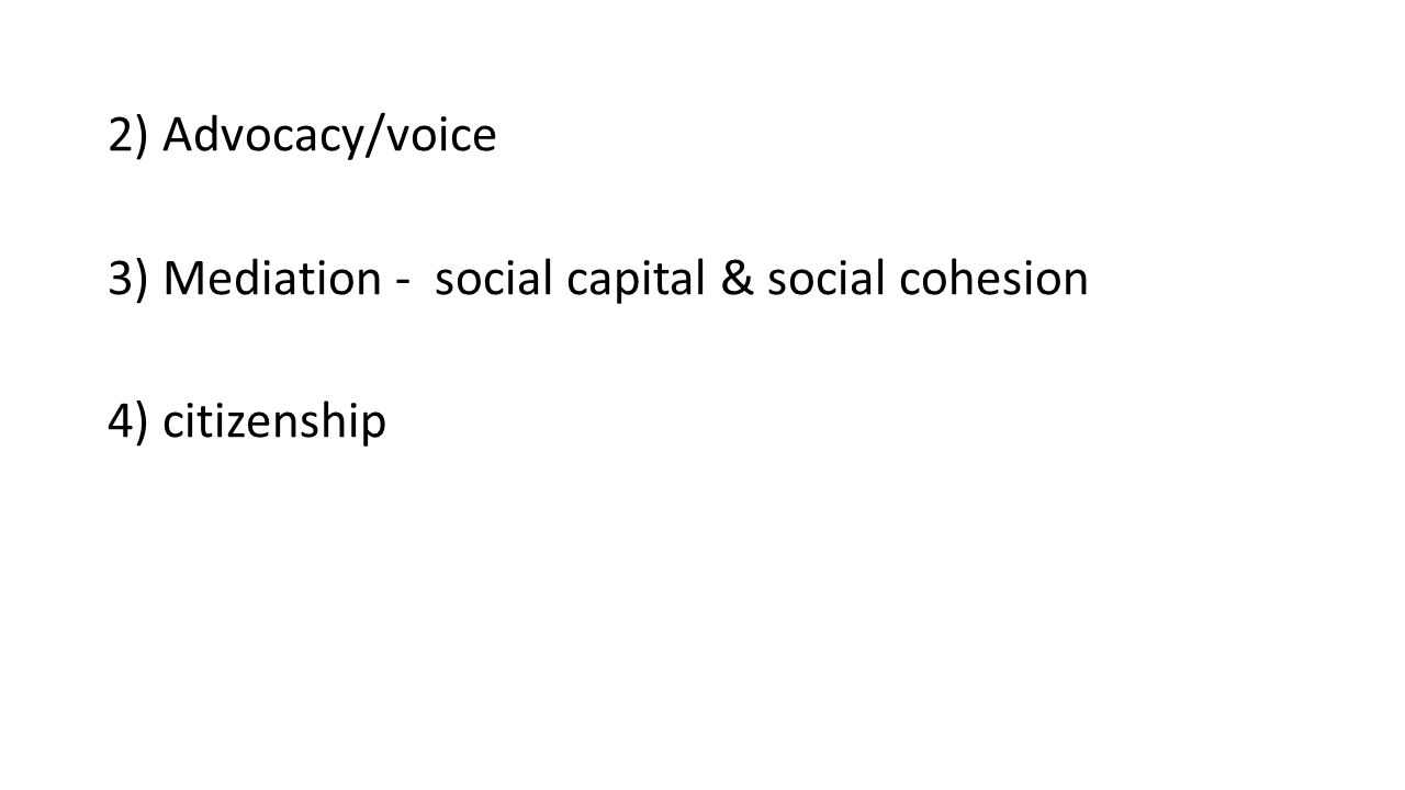 2) Advocacy/voice 3) Mediation - social capital & social cohesion 4) citizenship