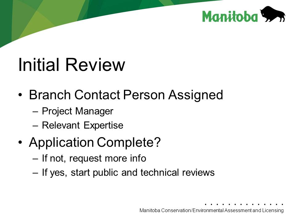 Manitoba Conservation Department Name/Presentation Title Manitoba Conservation/Environmental Assessment and Licensing Initial Review Branch Contact Person Assigned –Project Manager –Relevant Expertise Application Complete.