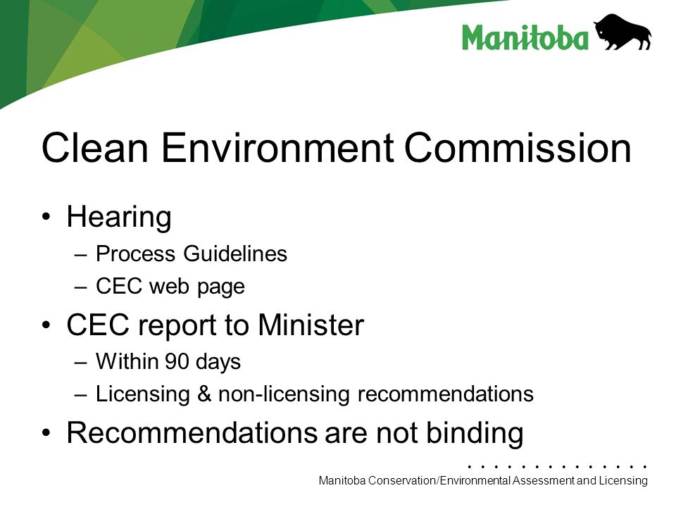 Manitoba Conservation Department Name/Presentation Title Manitoba Conservation/Environmental Assessment and Licensing Clean Environment Commission Hearing –Process Guidelines –CEC web page CEC report to Minister –Within 90 days –Licensing & non-licensing recommendations Recommendations are not binding