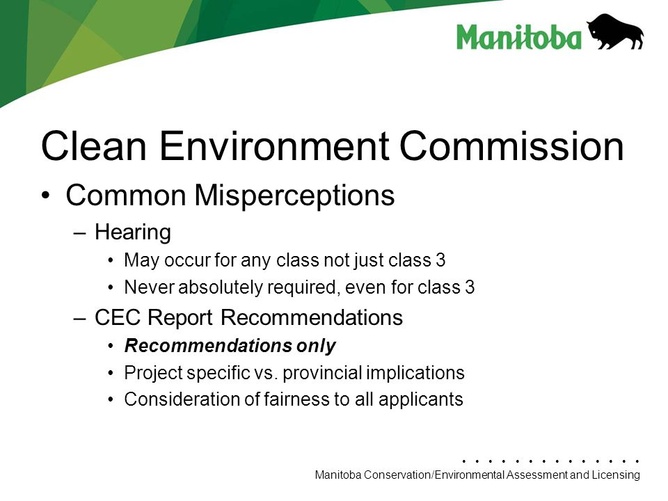 Manitoba Conservation Department Name/Presentation Title Manitoba Conservation/Environmental Assessment and Licensing Clean Environment Commission Common Misperceptions –Hearing May occur for any class not just class 3 Never absolutely required, even for class 3 –CEC Report Recommendations Recommendations only Project specific vs.