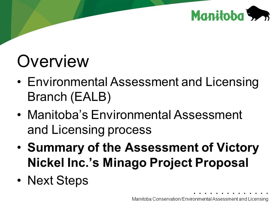 Manitoba Conservation Department Name/Presentation Title Manitoba Conservation/Environmental Assessment and Licensing Overview Environmental Assessment and Licensing Branch (EALB) Manitoba's Environmental Assessment and Licensing process Summary of the Assessment of Victory Nickel Inc.'s Minago Project Proposal Next Steps