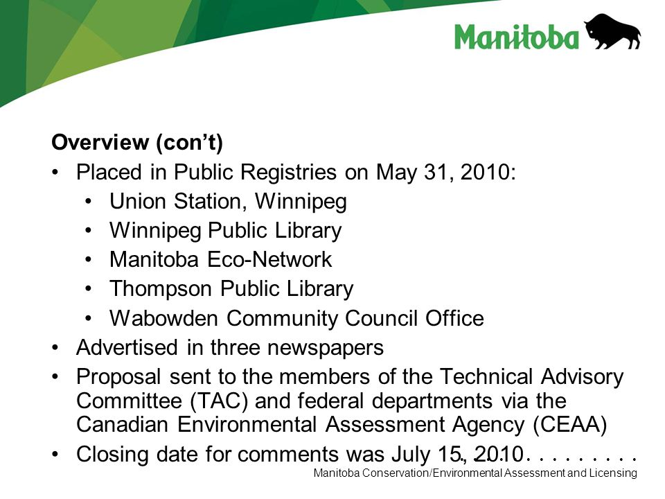 Manitoba Conservation Department Name/Presentation Title Manitoba Conservation/Environmental Assessment and Licensing Overview (con't) Placed in Public Registries on May 31, 2010: Union Station, Winnipeg Winnipeg Public Library Manitoba Eco-Network Thompson Public Library Wabowden Community Council Office Advertised in three newspapers Proposal sent to the members of the Technical Advisory Committee (TAC) and federal departments via the Canadian Environmental Assessment Agency (CEAA) Closing date for comments was July 15, 2010