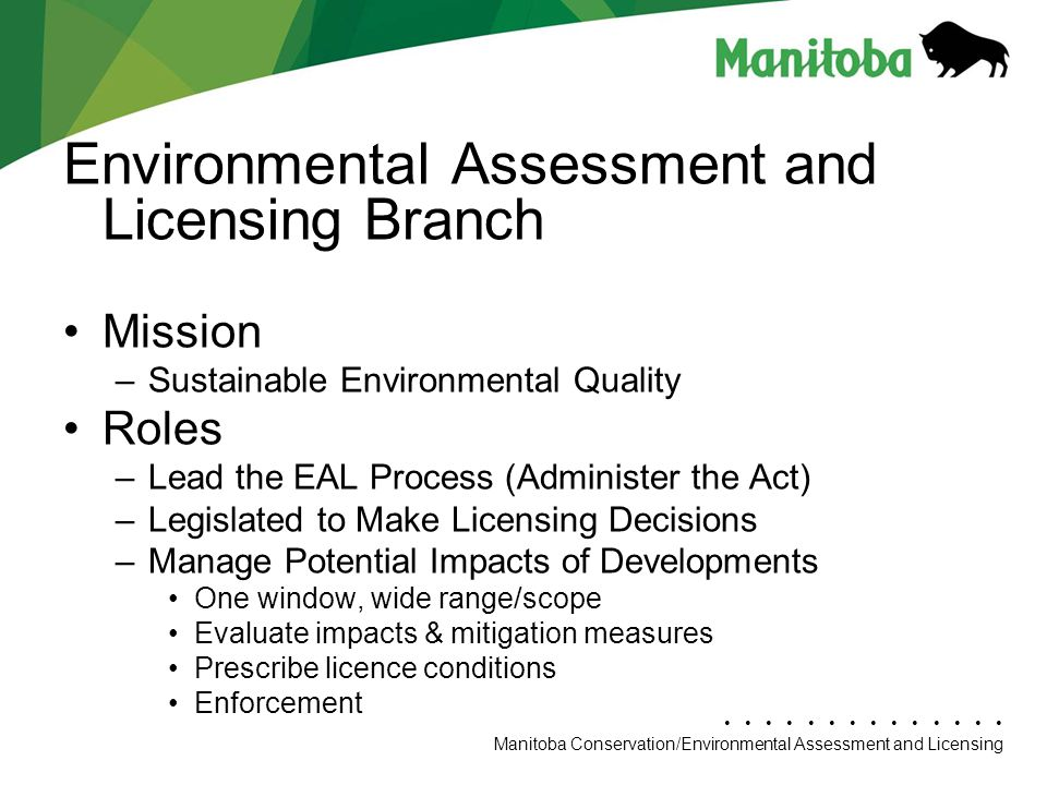 Manitoba Conservation Department Name/Presentation Title Manitoba Conservation/Environmental Assessment and Licensing Environmental Assessment and Licensing Branch Mission –Sustainable Environmental Quality Roles –Lead the EAL Process (Administer the Act) –Legislated to Make Licensing Decisions –Manage Potential Impacts of Developments One window, wide range/scope Evaluate impacts & mitigation measures Prescribe licence conditions Enforcement