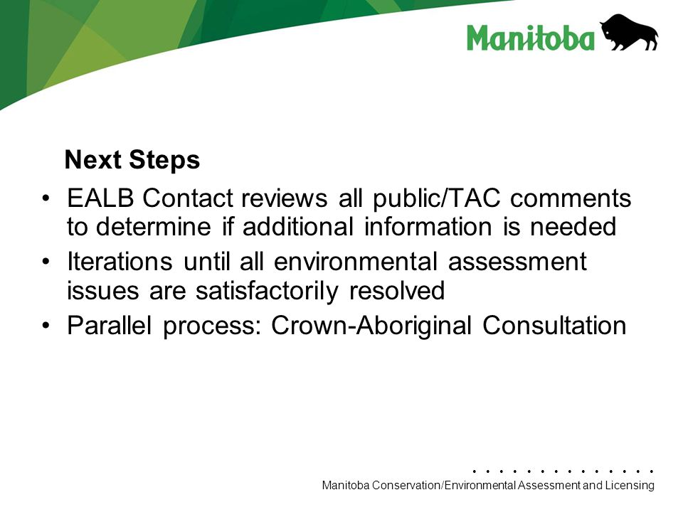 Manitoba Conservation Department Name/Presentation Title Manitoba Conservation/Environmental Assessment and Licensing EALB Contact reviews all public/TAC comments to determine if additional information is needed Iterations until all environmental assessment issues are satisfactorily resolved Parallel process: Crown-Aboriginal Consultation Next Steps
