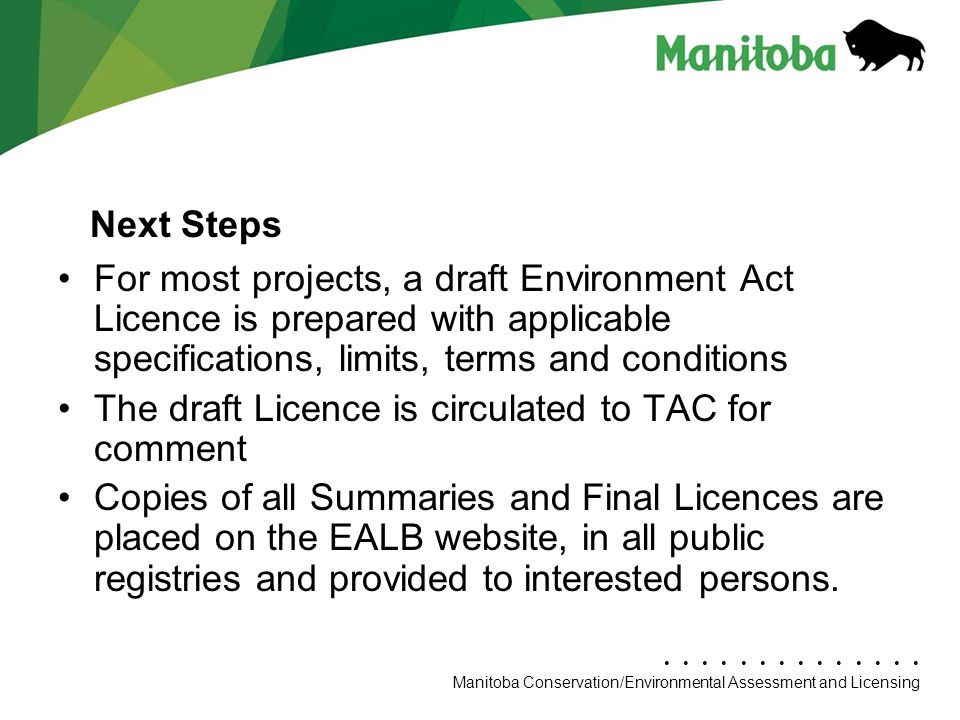 Manitoba Conservation Department Name/Presentation Title Manitoba Conservation/Environmental Assessment and Licensing For most projects, a draft Environment Act Licence is prepared with applicable specifications, limits, terms and conditions The draft Licence is circulated to TAC for comment Copies of all Summaries and Final Licences are placed on the EALB website, in all public registries and provided to interested persons.