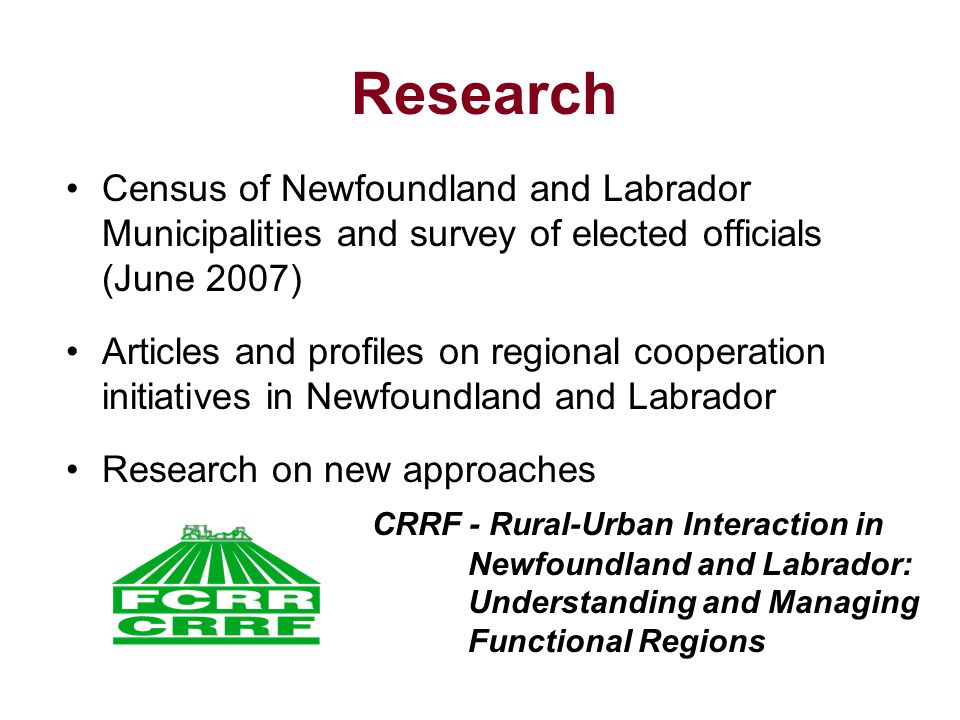 Research Census of Newfoundland and Labrador Municipalities and survey of elected officials (June 2007) Articles and profiles on regional cooperation initiatives in Newfoundland and Labrador Research on new approaches CRRF - Rural-Urban Interaction in Newfoundland and Labrador: Understanding and Managing Functional Regions
