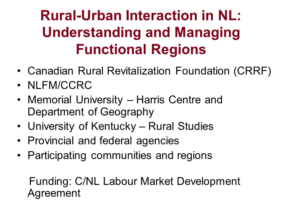 Rural-Urban Interaction in NL: Understanding and Managing Functional Regions Canadian Rural Revitalization Foundation (CRRF) NLFM/CCRC Memorial University – Harris Centre and Department of Geography University of Kentucky – Rural Studies Provincial and federal agencies Participating communities and regions Funding: C/NL Labour Market Development Agreement