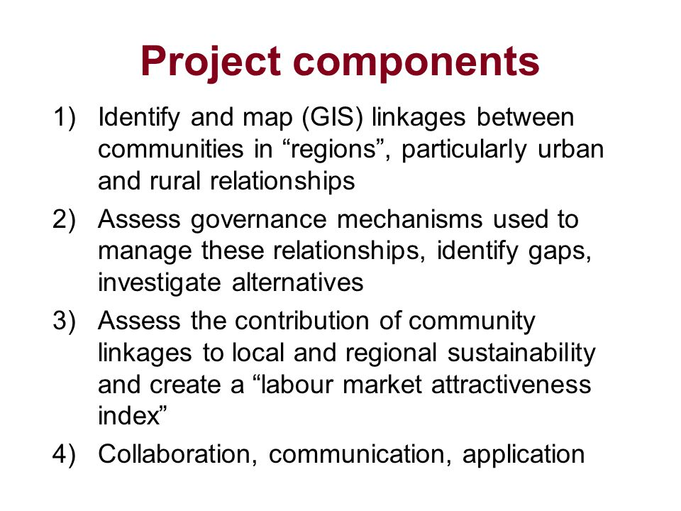 Project components 1)Identify and map (GIS) linkages between communities in regions , particularly urban and rural relationships 2)Assess governance mechanisms used to manage these relationships, identify gaps, investigate alternatives 3)Assess the contribution of community linkages to local and regional sustainability and create a labour market attractiveness index 4)Collaboration, communication, application