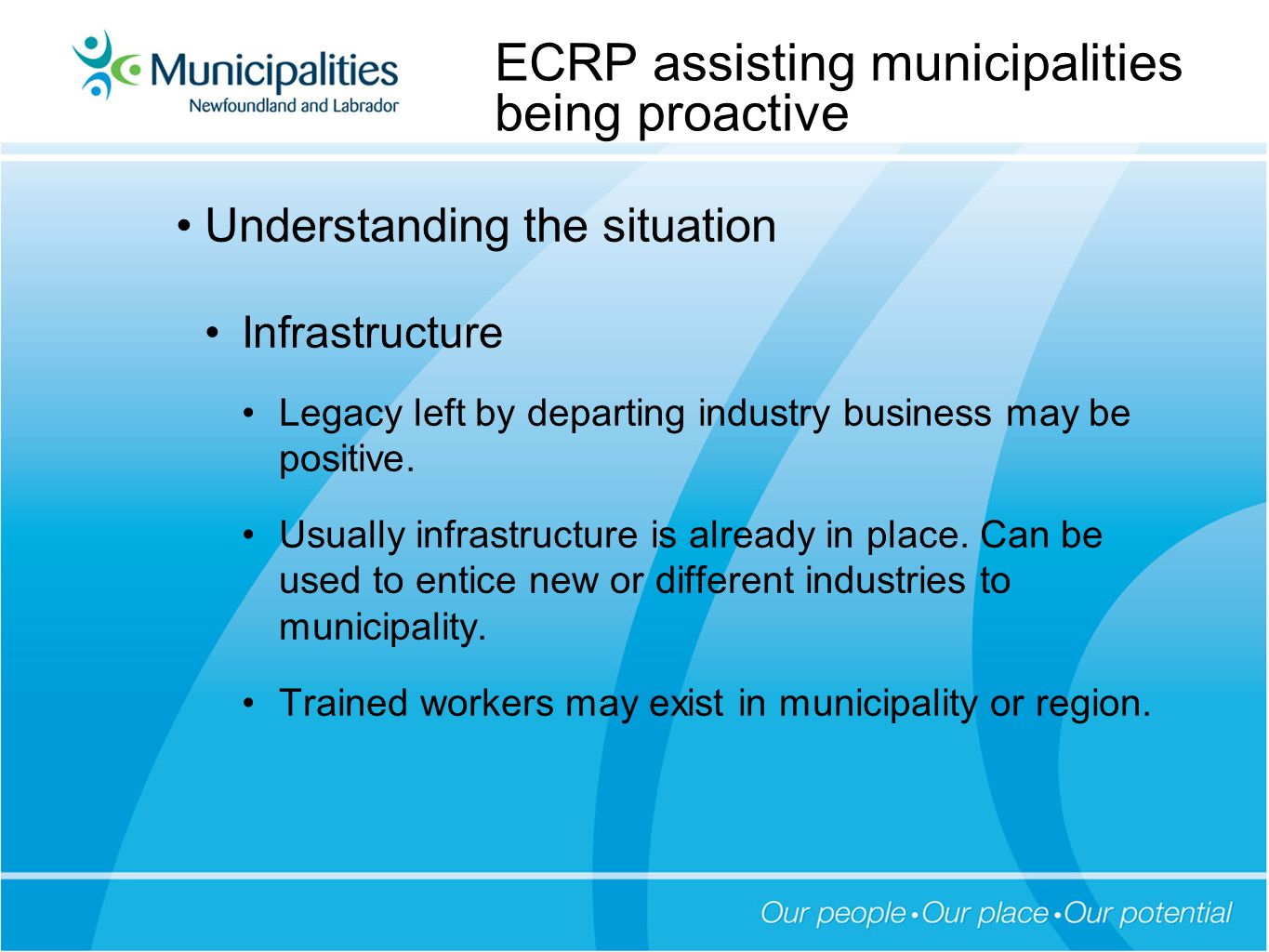 Understanding the situation Cost of not being proactive ECRP sets out the likely results for a municipality that does not have a succession plan in place to deal with the departure of industry or business Out-migration, declining property values, declining municipal revenue, loss of hope in the community Have seen this happen across the province over the past 20 years.