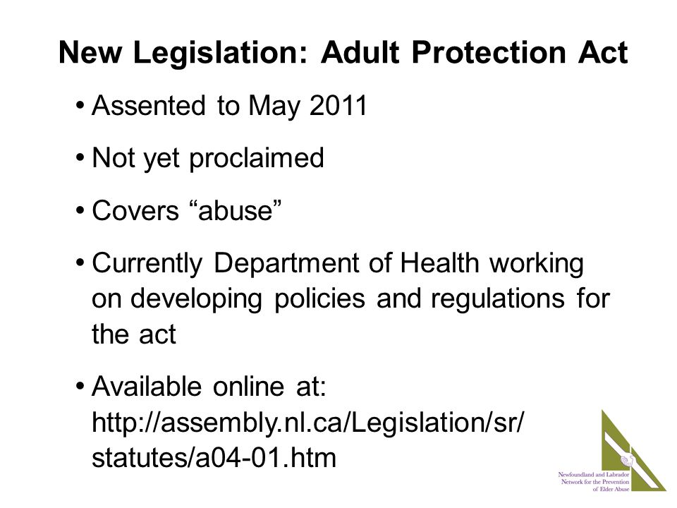New Legislation: Adult Protection Act Assented to May 2011 Not yet proclaimed Covers abuse Currently Department of Health working on developing policies and regulations for the act Available online at: http://assembly.nl.ca/Legislation/sr/ statutes/a04-01.htm