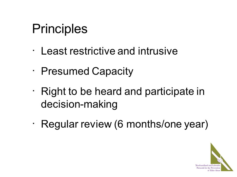 Principles  Least restrictive and intrusive  Presumed Capacity  Right to be heard and participate in decision-making  Regular review (6 months/one year)