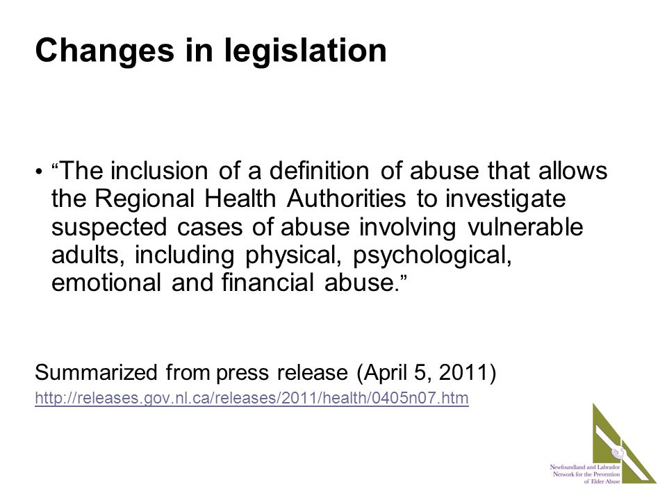 Changes in legislation The inclusion of a definition of abuse that allows the Regional Health Authorities to investigate suspected cases of abuse involving vulnerable adults, including physical, psychological, emotional and financial abuse. Summarized from press release (April 5, 2011)