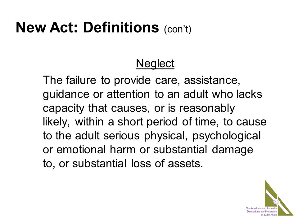 Neglect The failure to provide care, assistance, guidance or attention to an adult who lacks capacity that causes, or is reasonably likely, within a short period of time, to cause to the adult serious physical, psychological or emotional harm or substantial damage to, or substantial loss of assets.