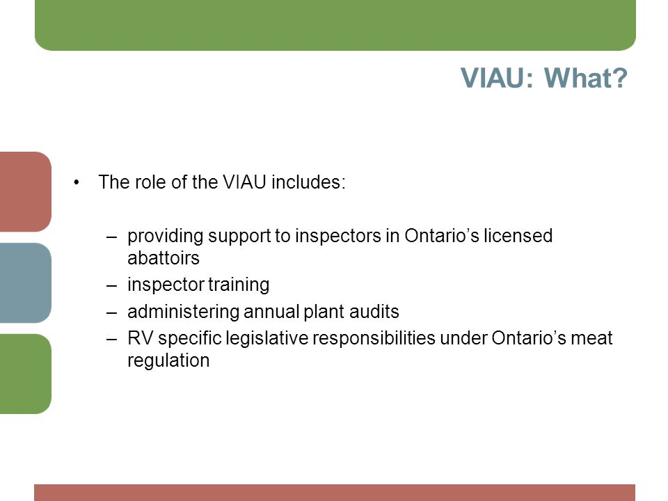 VIAU: What? The role of the VIAU includes: –providing support to inspectors in Ontario's licensed abattoirs –inspector training –administering annual