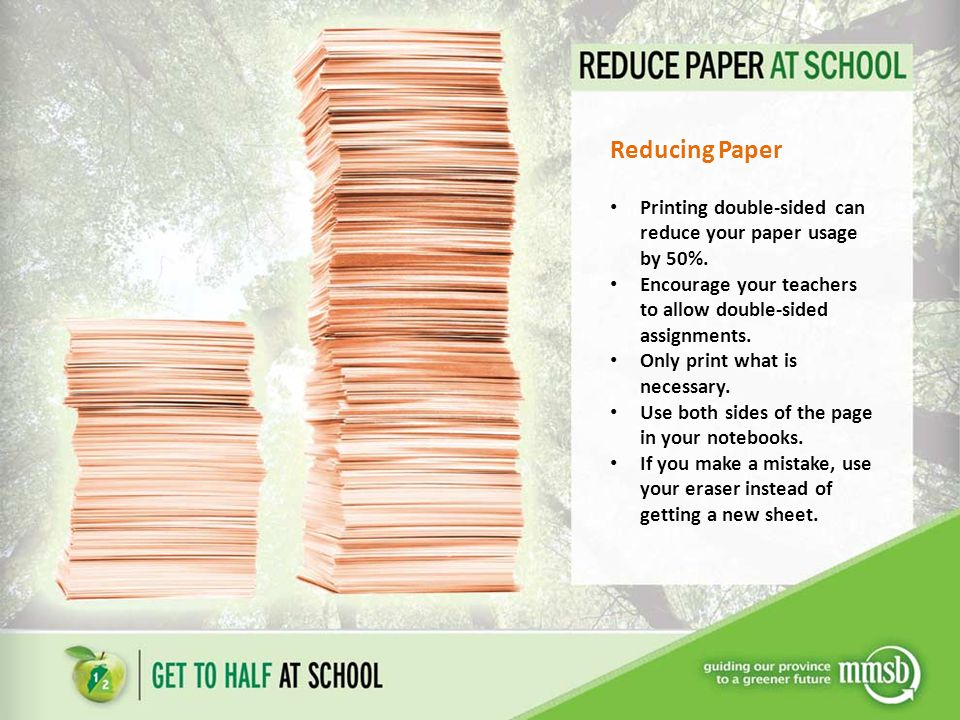 Reducing Paper Printing double-sided can reduce your paper usage by 50%.