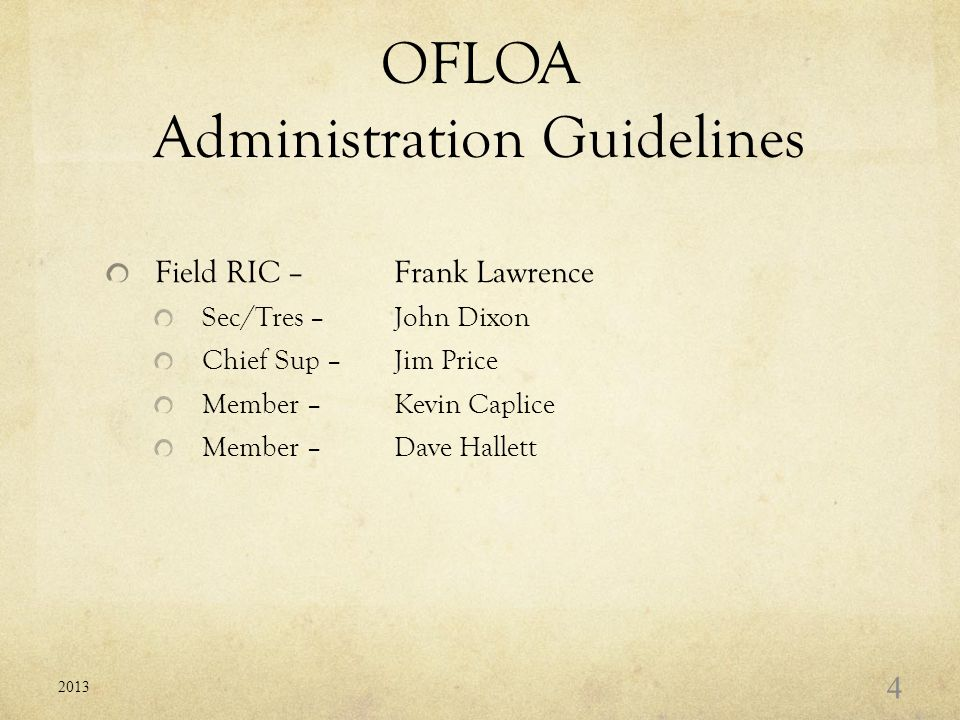 OFLOA Administration Guidelines Field RIC – Frank Lawrence Sec/Tres – John Dixon Chief Sup –Jim Price Member –Kevin Caplice Member –Dave Hallett 2013 4