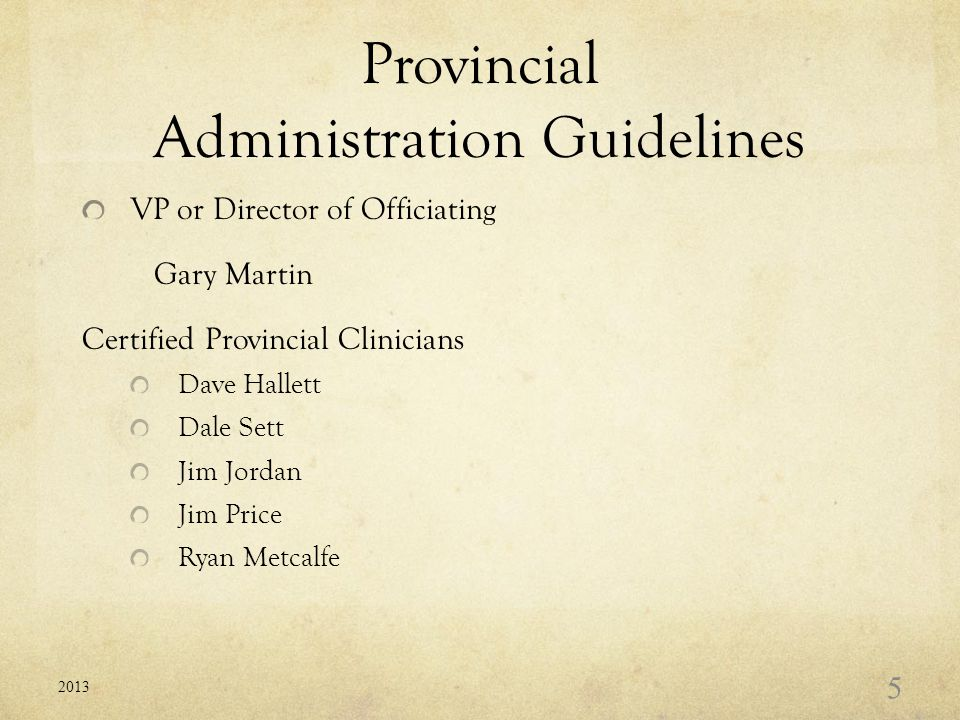 Provincial Administration Guidelines VP or Director of Officiating Gary Martin Certified Provincial Clinicians Dave Hallett Dale Sett Jim Jordan Jim Price Ryan Metcalfe 2013 5
