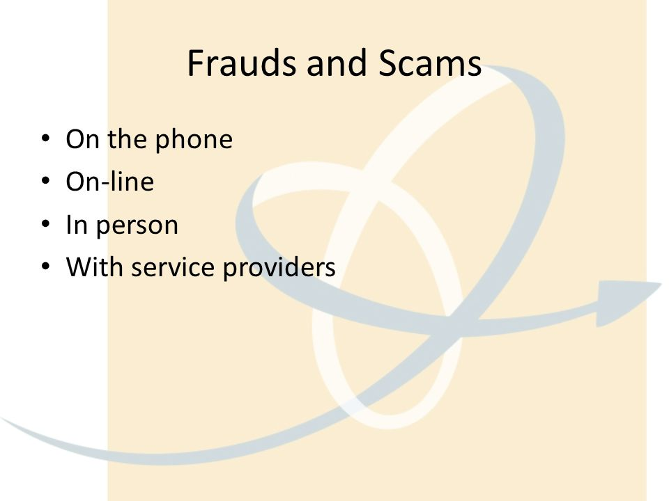 Frauds and Scams On the phone On-line In person With service providers