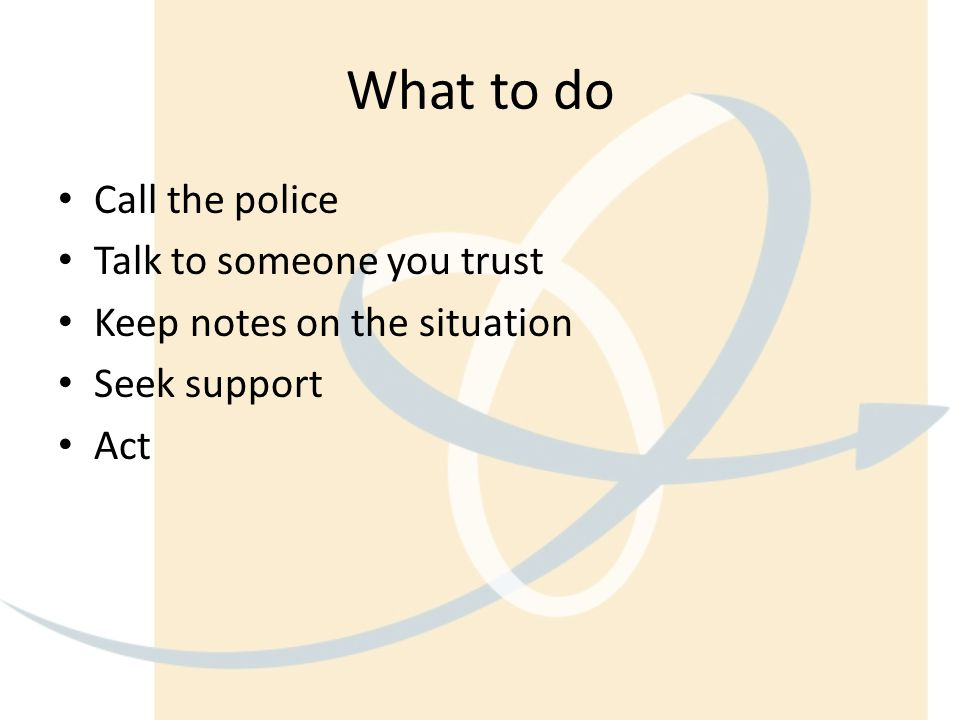 What to do Call the police Talk to someone you trust Keep notes on the situation Seek support Act