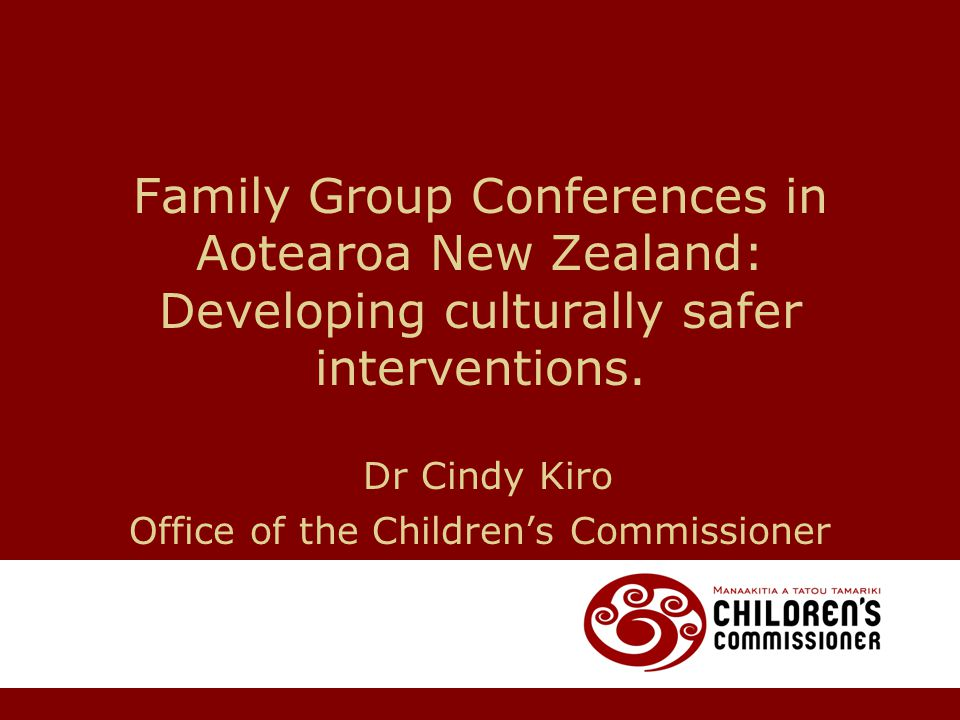 Family Group Conferences in Aotearoa New Zealand: Developing culturally safer interventions. Dr Cindy Kiro Office of the Children's Commissioner