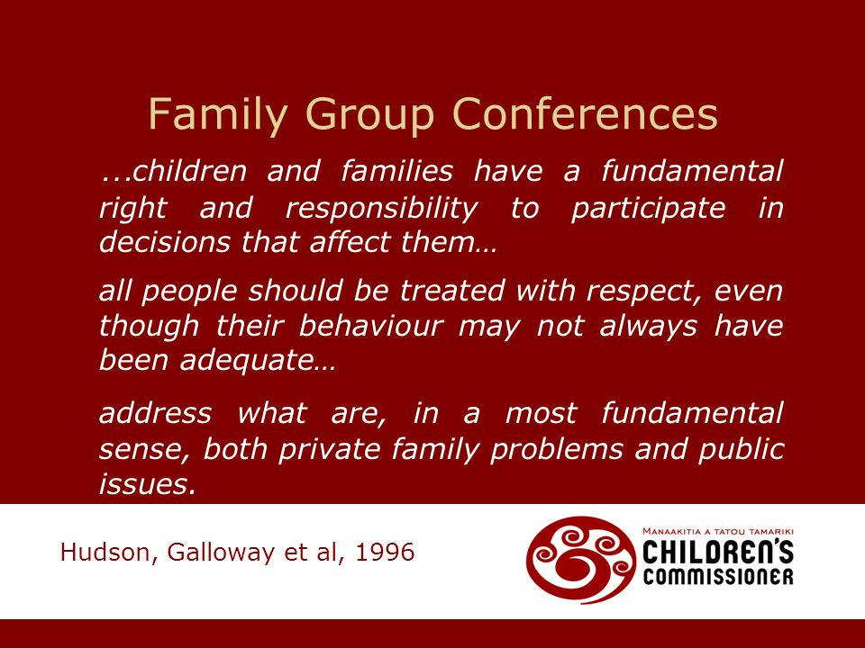Family Group Conferences … children and families have a fundamental right and responsibility to participate in decisions that affect them… all people