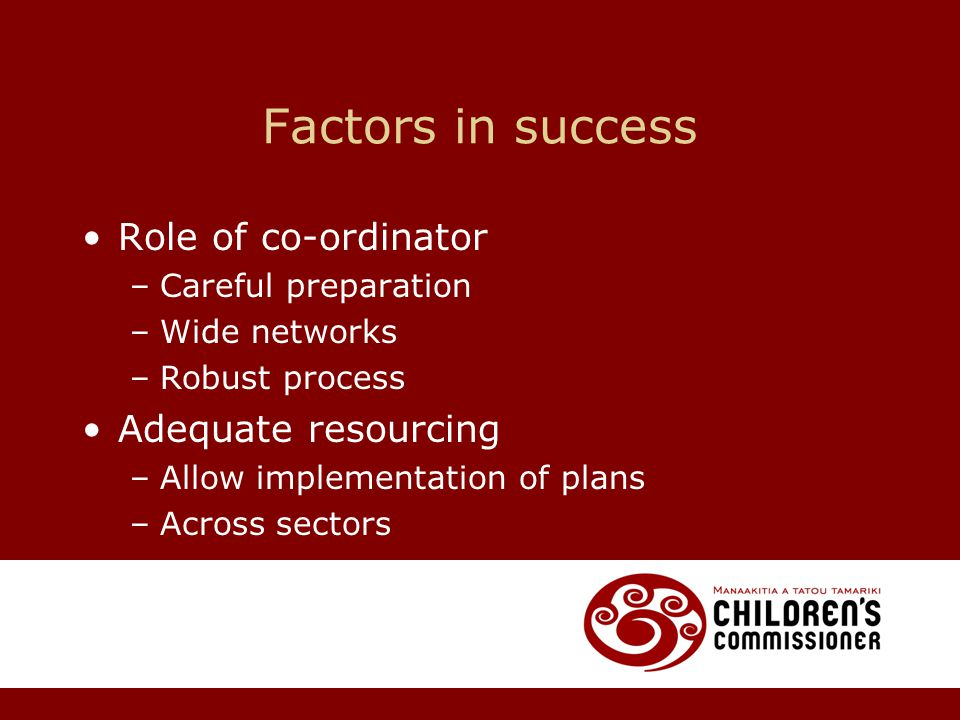 Factors in success Role of co-ordinator –Careful preparation –Wide networks –Robust process Adequate resourcing –Allow implementation of plans –Across