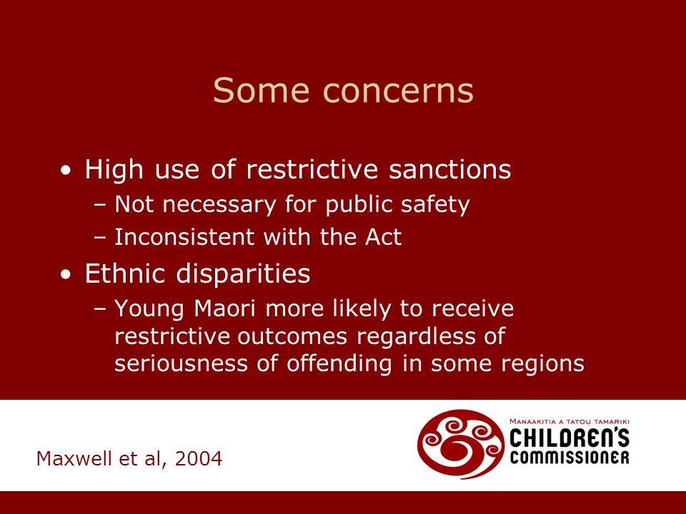 Some concerns High use of restrictive sanctions –Not necessary for public safety –Inconsistent with the Act Ethnic disparities –Young Maori more likel