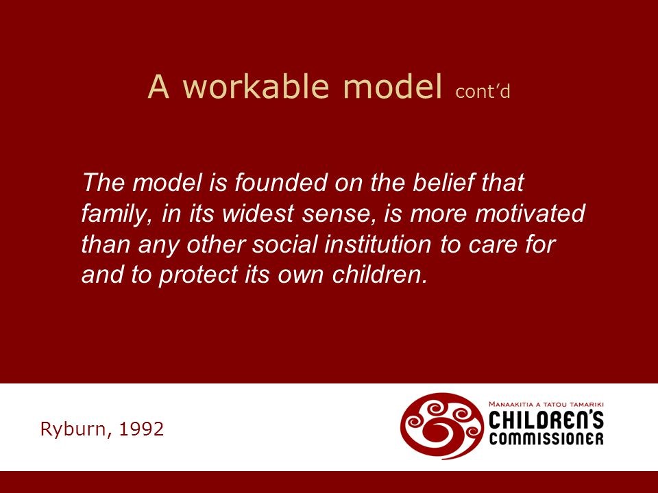 A workable model cont'd The model is founded on the belief that family, in its widest sense, is more motivated than any other social institution to ca
