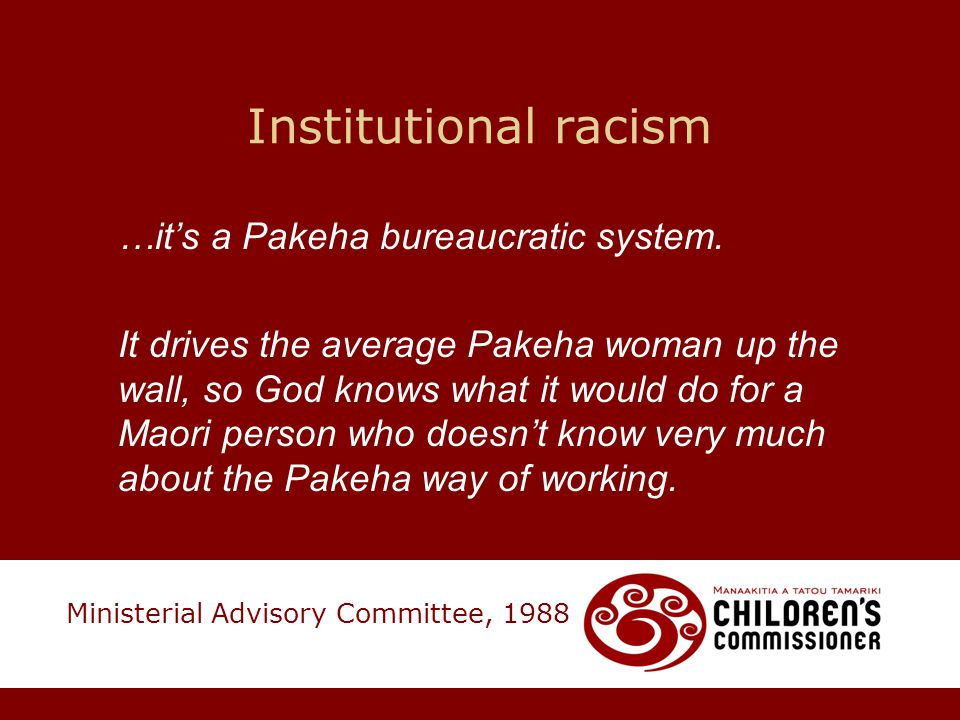 Institutional racism …it's a Pakeha bureaucratic system. It drives the average Pakeha woman up the wall, so God knows what it would do for a Maori per