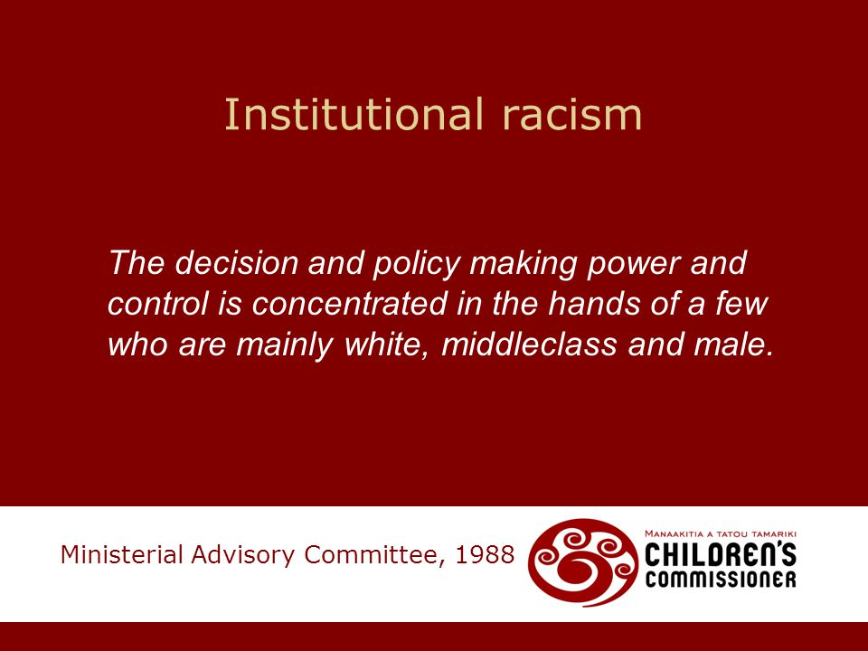 Institutional racism The decision and policy making power and control is concentrated in the hands of a few who are mainly white, middleclass and male