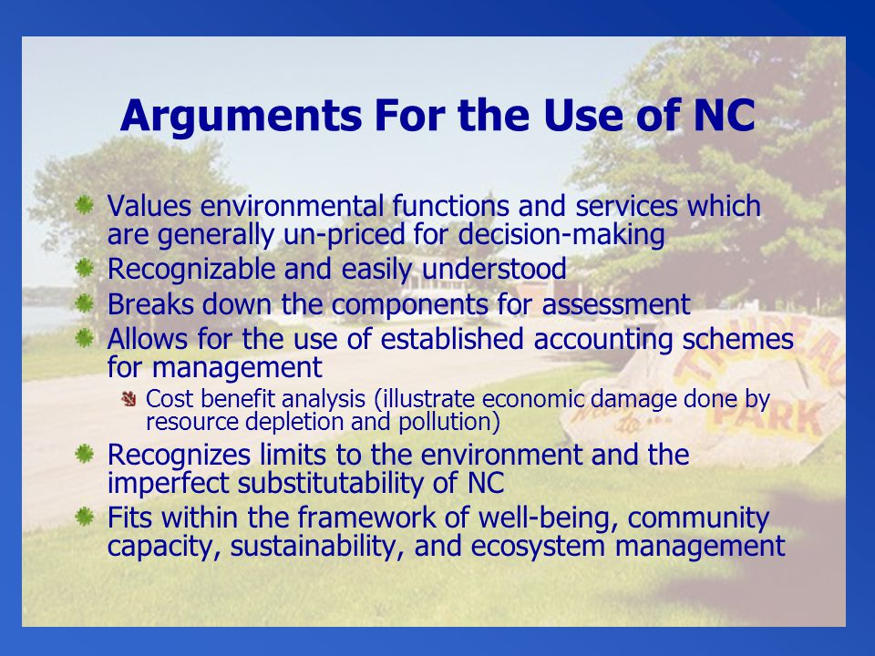 Arguments For the Use of NC Values environmental functions and services which are generally un-priced for decision-making Recognizable and easily understood Breaks down the components for assessment Allows for the use of established accounting schemes for management Cost benefit analysis (illustrate economic damage done by resource depletion and pollution) Recognizes limits to the environment and the imperfect substitutability of NC Fits within the framework of well-being, community capacity, sustainability, and ecosystem management