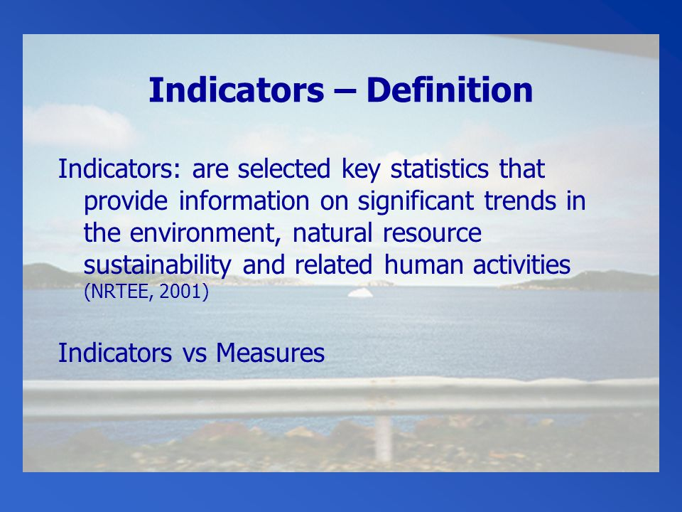 Indicators – Definition Indicators: are selected key statistics that provide information on significant trends in the environment, natural resource sustainability and related human activities (NRTEE, 2001) Indicators vs Measures