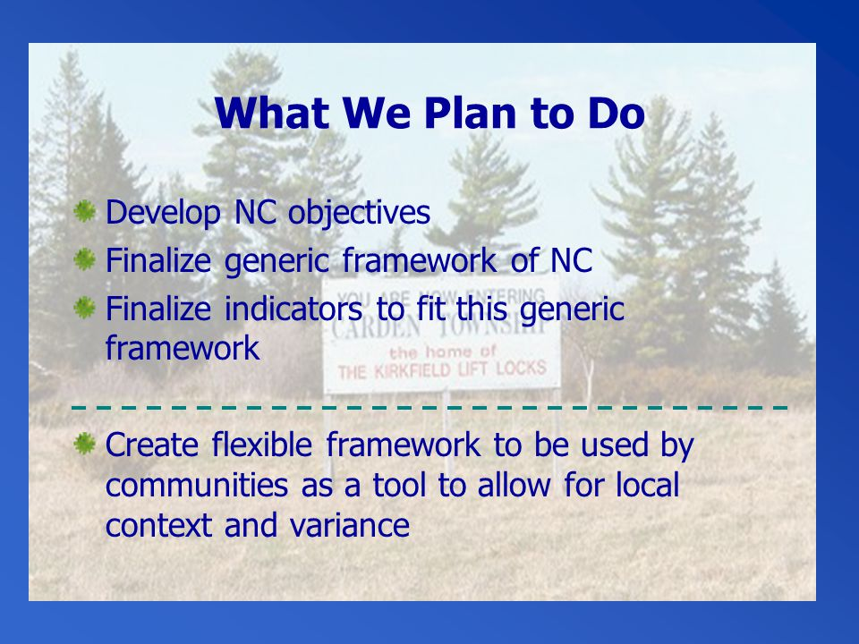 What We Plan to Do Develop NC objectives Finalize generic framework of NC Finalize indicators to fit this generic framework Create flexible framework to be used by communities as a tool to allow for local context and variance