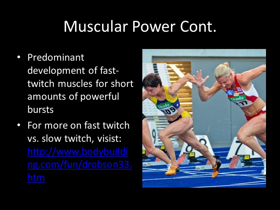Muscular Power Cont. Predominant development of fast- twitch muscles for short amounts of powerful bursts For more on fast twitch vs. slow twitch, vis