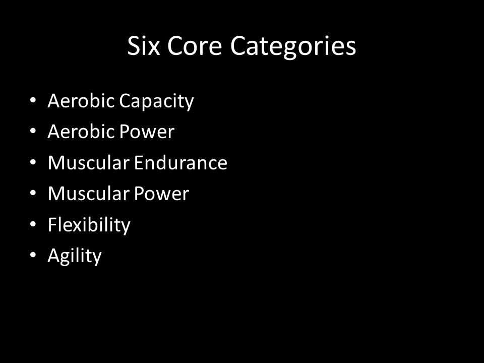 Six Core Categories Aerobic Capacity Aerobic Power Muscular Endurance Muscular Power Flexibility Agility