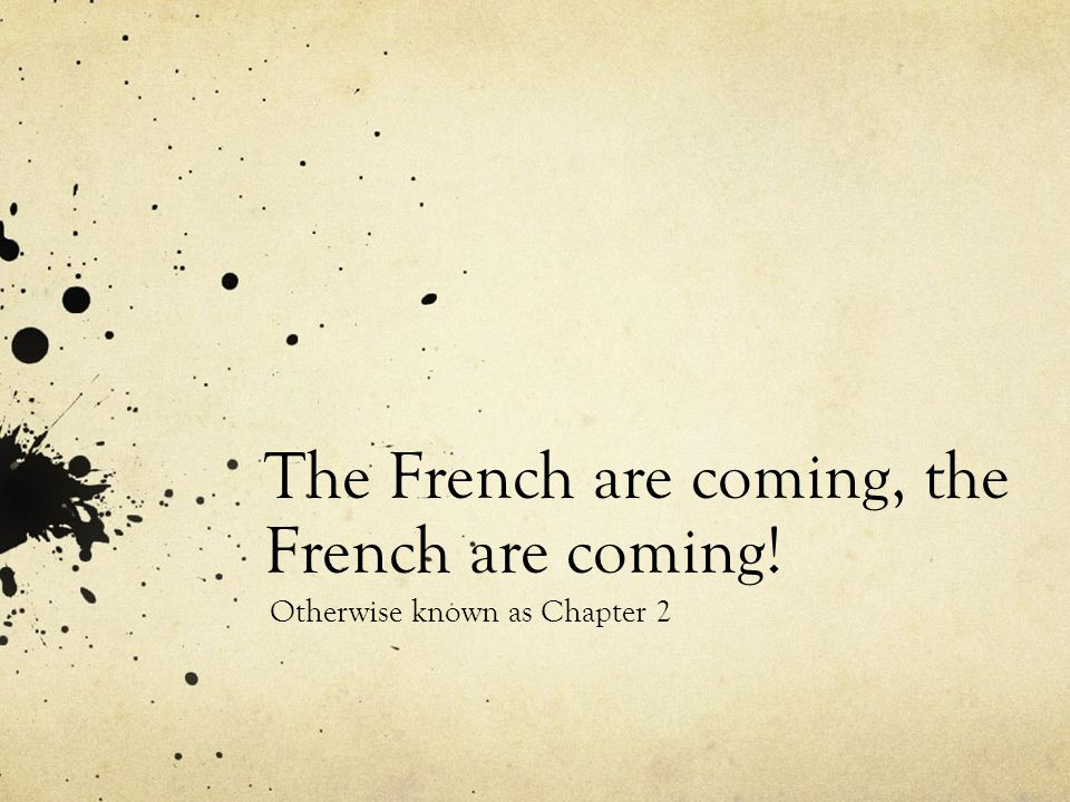 The French are coming, the French are coming! Otherwise known as Chapter 2