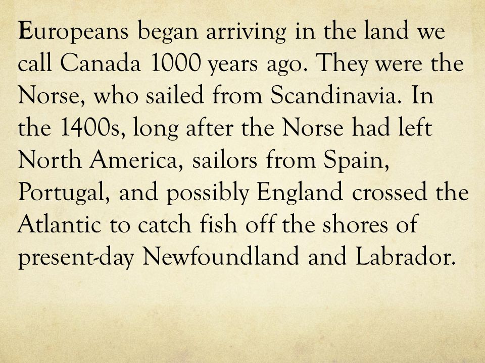 E uropeans began arriving in the land we call Canada 1000 years ago. They were the Norse, who sailed from Scandinavia. In the 1400s, long after the No